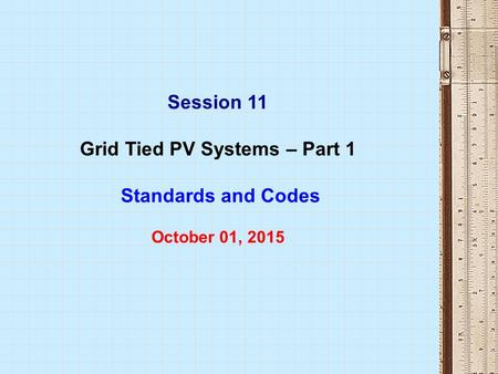 Session 11 Grid Tied PV Systems – Part 1 Standards and Codes October 01, 2015.