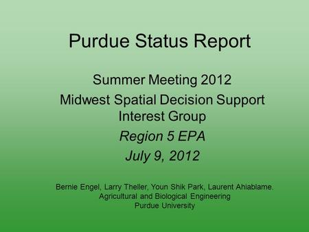 Purdue Status Report Summer Meeting 2012 Midwest Spatial Decision Support Interest Group Region 5 EPA July 9, 2012 Bernie Engel, Larry Theller, Youn Shik.