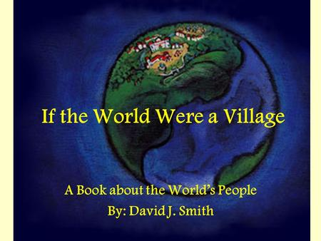 If the World Were a Village A Book about the World's People By: David J. Smith.