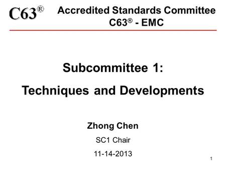 1 Accredited Standards Committee C63 ® - EMC Subcommittee 1: Techniques and Developments Zhong Chen SC1 Chair 11-14-2013.