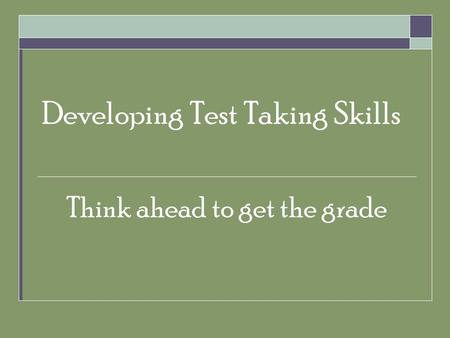 Developing Test Taking Skills Think ahead to get the grade.