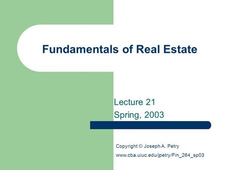 Fundamentals of Real Estate Lecture 21 Spring, 2003 Copyright © Joseph A. Petry www.cba.uiuc.edu/jpetry/Fin_264_sp03.