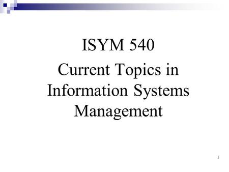 1 Chapter 1: Introduction ISYM 540 Current Topics in Information Systems Management.