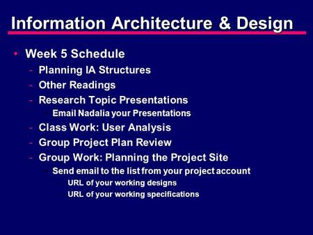 Information Architecture & Design Week 5 Schedule -Planning IA Structures -Other Readings -Research Topic Presentations Email Nadalia your Presentations.