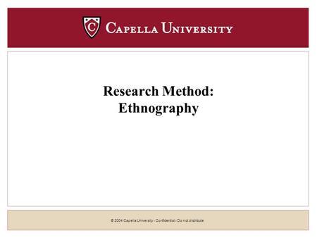 © 2004 Capella University - Confidential - Do not distribute Research Method: Ethnography.