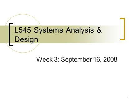 1 L545 Systems Analysis & Design Week 3: September 16, 2008.