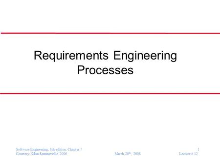 Software Engineering, 8th edition. Chapter 7 1 Courtesy: ©Ian Sommerville 2006 March 20 th, 2008 Lecture # 12 Requirements Engineering Processes.