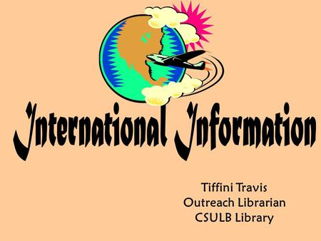 Tiffini Travis Outreach Librarian CSULB Library. Today we will to cover:  Learning about countries and their culture/customs  Ideas for turning any.