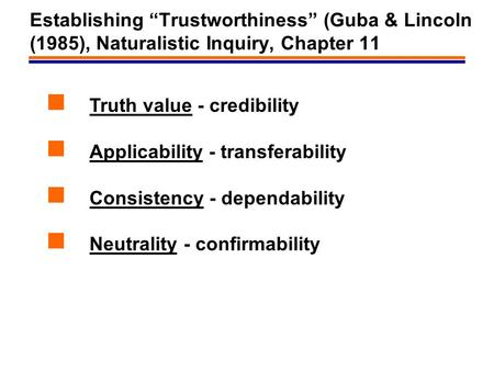 "1 Establishing ""Trustworthiness"" (Guba & Lincoln (1985), Naturalistic Inquiry, Chapter 11 Truth value - credibility Applicability - transferability Consistency."