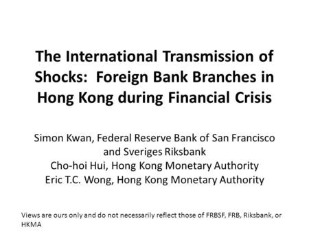 The International Transmission of Shocks: Foreign Bank Branches in Hong Kong during Financial Crisis Simon Kwan, Federal Reserve Bank of San Francisco.