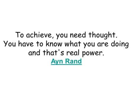 To achieve, you need thought. You have to know what you are doing and that's real power. Ayn Rand Ayn Rand.
