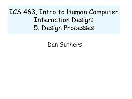 ICS 463, Intro to Human Computer Interaction Design: 5. Design Processes Dan Suthers.