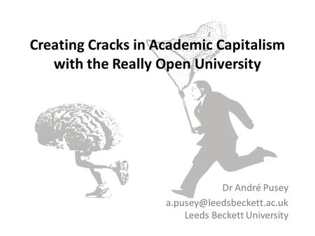 Creating Cracks in Academic Capitalism with the Really Open University Dr André Pusey Leeds Beckett University.