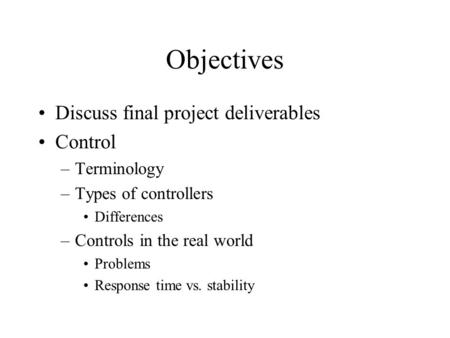 Objectives Discuss final project deliverables Control –Terminology –Types of controllers Differences –Controls in the real world Problems Response time.