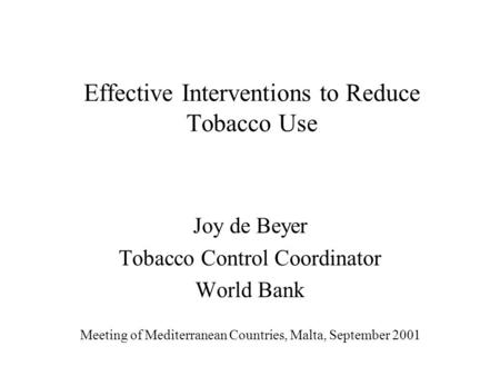 Effective Interventions to Reduce Tobacco Use Joy de Beyer Tobacco Control Coordinator World Bank Meeting of Mediterranean Countries, Malta, September.