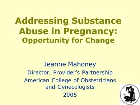 Addressing Substance Abuse in Pregnancy: Opportunity for Change Jeanne Mahoney Director, Provider's Partnership American College of Obstetricians and Gynecologists.