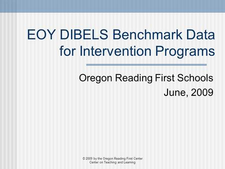 EOY DIBELS Benchmark Data for Intervention Programs Oregon Reading First Schools June, 2009 © 2009 by the Oregon Reading First Center Center on Teaching.