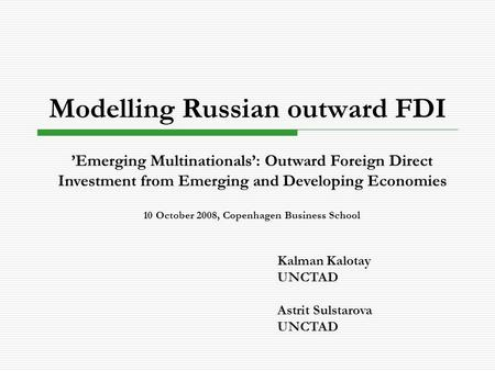 Modelling Russian outward FDI Kalman Kalotay UNCTAD Astrit Sulstarova UNCTAD 'Emerging Multinationals': Outward Foreign Direct Investment from Emerging.