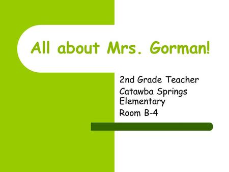 All about Mrs. Gorman! 2nd Grade Teacher Catawba Springs Elementary Room B-4.