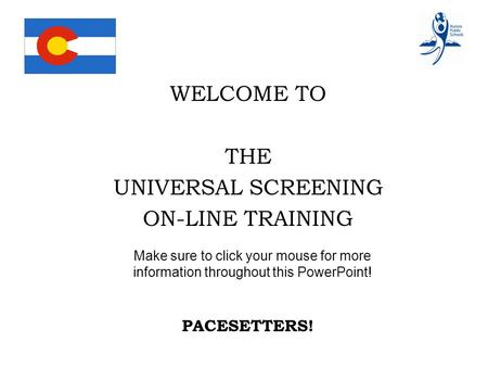 WELCOME TO THE UNIVERSAL SCREENING ON-LINE TRAINING PACESETTERS! Make sure to click your mouse for more information throughout this PowerPoint!