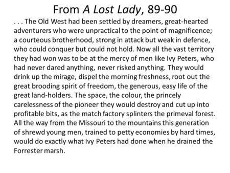 From A Lost Lady, 89-90... The Old West had been settled by dreamers, great-hearted adventurers who were unpractical to the point of magnificence; a courteous.
