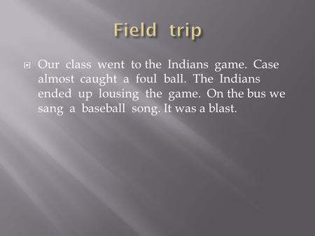  Our class went to the Indians game. Case almost caught a foul ball. The Indians ended up lousing the game. On the bus we sang a baseball song. It was.