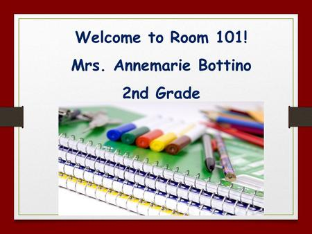 Welcome to Room 101! Mrs. Annemarie Bottino 2nd Grade.