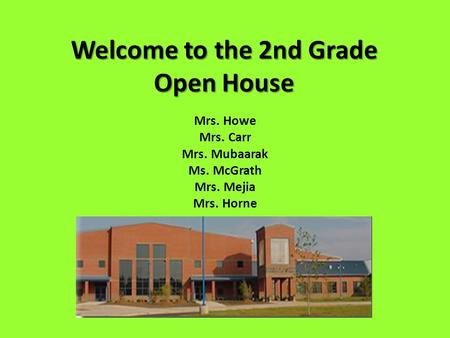 Welcome to the 2nd Grade Open House Mrs. Howe Mrs. Carr Mrs. Mubaarak Ms. McGrath Mrs. Mejia Mrs. Horne.
