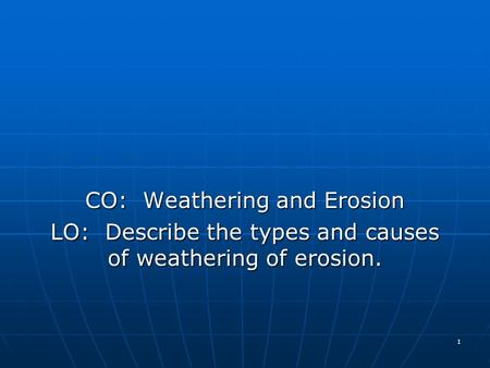 CO: Weathering and Erosion LO: Describe the types and causes of weathering of erosion. 1.