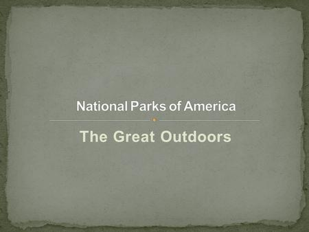 The Great Outdoors. US National ParksUS National Parks are spectacular treasures that should be explored by everyone. From Acadia, Everglades, Grand Canyon,