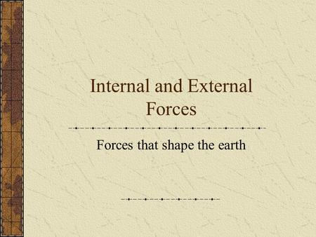 Internal and External Forces Forces that shape the earth.