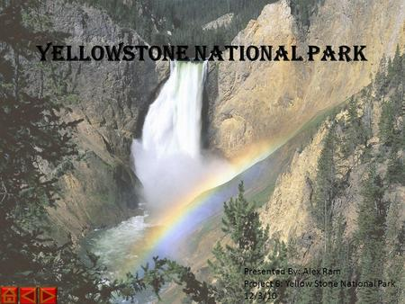 Yellowstone National Park Presented By: Alex Ram Project 6: Yellow Stone National Park 12/3/10.
