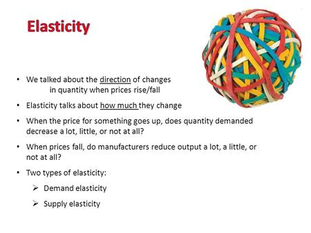 We talked about the direction of changes in quantity when prices rise/fall Elasticity talks about how much they change When the price for something goes.