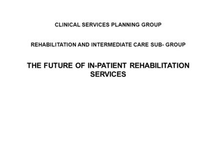 CLINICAL SERVICES PLANNING GROUP REHABILITATION AND INTERMEDIATE CARE SUB- GROUP THE FUTURE OF IN-PATIENT REHABILITATION SERVICES.