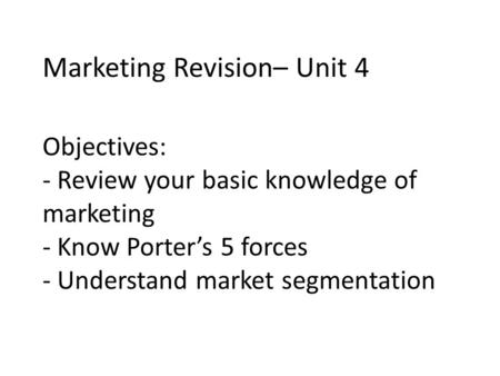 Objectives: - Review your basic knowledge of marketing - Know Porter's 5 forces - Understand market segmentation Marketing Revision– Unit 4.
