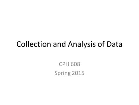 Collection and Analysis of Data CPH 608 Spring 2015.