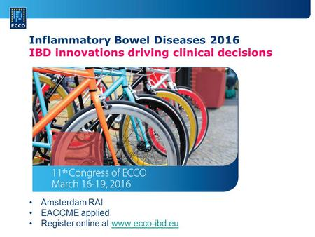Amsterdam RAI EACCME applied Register online at www.ecco-ibd.euwww.ecco-ibd.eu Inflammatory Bowel Diseases 2016 IBD innovations driving clinical decisions.