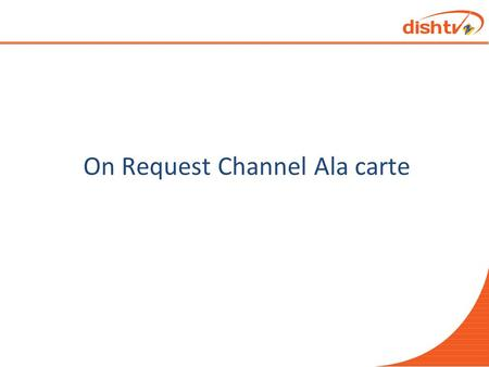 "On Request Channel Ala carte. CHANGE AND COMMUNICATION Change Date:- 1 st Jan'14 Change Done:- 20 channels will be configured as ""On request Ala carte"""
