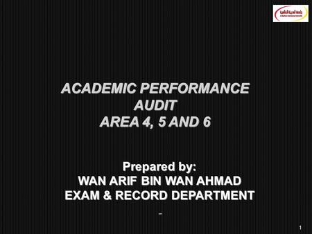 1 ACADEMIC PERFORMANCE AUDIT AREA 4, 5 AND 6 Prepared by: WAN ARIF BIN WAN AHMAD EXAM & RECORD DEPARTMENT ِ
