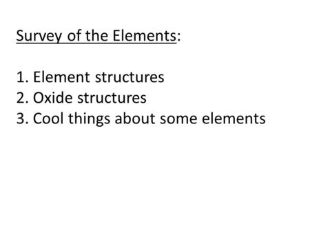 Survey of the Elements: 1. Element structures 2. Oxide structures 3. Cool things about some elements.