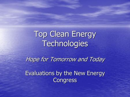 Top Clean Energy Technologies Hope for Tomorrow and Today Evaluations by the New Energy Congress.