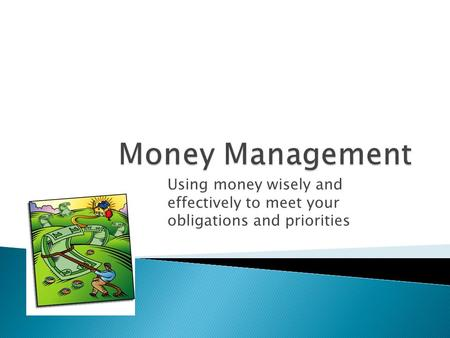 Using money wisely and effectively to meet your obligations and priorities.