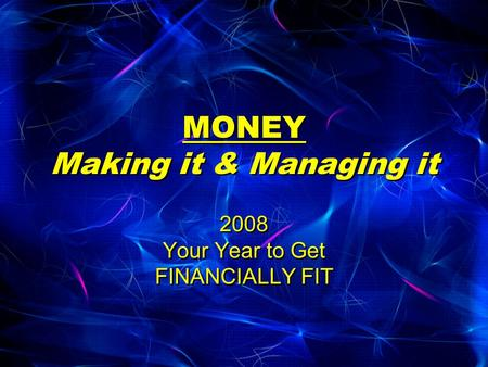 MONEY Making it & Managing it 2008 Your Year to Get FINANCIALLY FIT.