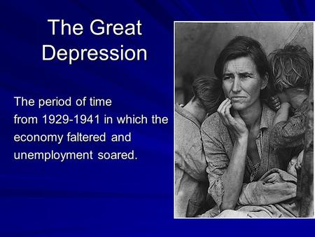 The Great Depression The period of time from 1929-1941 in which the economy faltered and unemployment soared.
