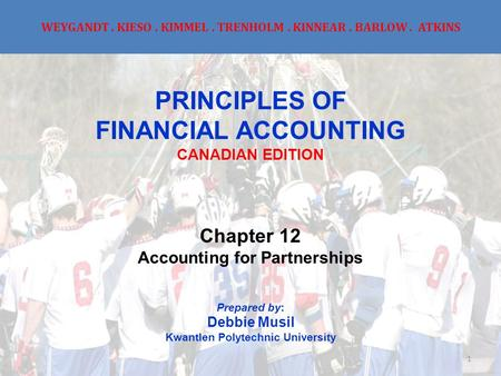 WEYGANDT. KIESO. KIMMEL. TRENHOLM. KINNEAR. BARLOW. ATKINS PRINCIPLES OF FINANCIAL ACCOUNTING CANADIAN EDITION Chapter 12 Accounting for Partnerships Prepared.