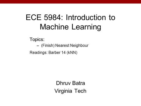 ECE 5984: Introduction to Machine Learning Dhruv Batra Virginia Tech Topics: –(Finish) Nearest Neighbour Readings: Barber 14 (kNN)