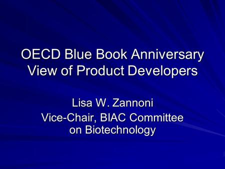 OECD Blue Book Anniversary View of Product Developers Lisa W. Zannoni Vice-Chair, BIAC Committee on Biotechnology.