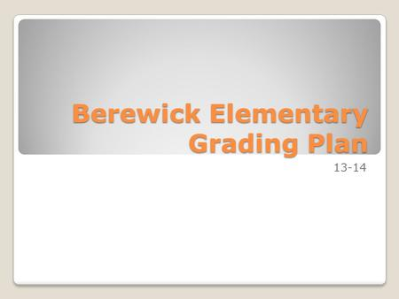 Berewick Elementary Grading Plan 13-14. Grading and Mastery Ensure grades will reflect mastery of content, Grades will be recorded into PowerSchool within.