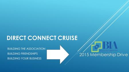 DIRECT CONNECT CRUISE BUILDING THE ASSOCIATION BUILDING FRIENDSHIPS BUILDING YOUR BUSINESS 2015 Membership Drive.