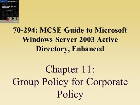 70-294: MCSE Guide to Microsoft Windows Server 2003 Active Directory, Enhanced Chapter 11: Group Policy for Corporate Policy.